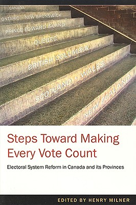 "Steps Toward Making Every Vote Count: Electoral System Reform in Canada and its Provinces, ""(Henry Milner, ed.)"""