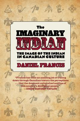 The Imaginary Indian : The Image of the Indian in Canadian Culture, Francis, Daniel.