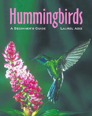 Hummingbirds: A Beginner's Guide, Aziz, Laurel