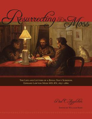 Resurrecting Dr. Moss:  The Life and Letters of a Royal Navy Surgeon, Dr. Edward Lawton Moss MD, RN, 1843-1880, Appleton, Paul C.
