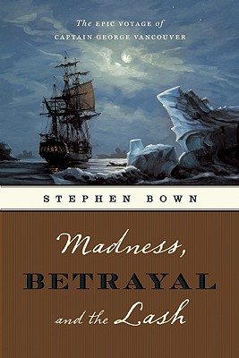 Madness, Betrayal and the Lash : The Epic Voyage of Captain George Vancouver, Bown, Stephen R. Read By Dan Cashman