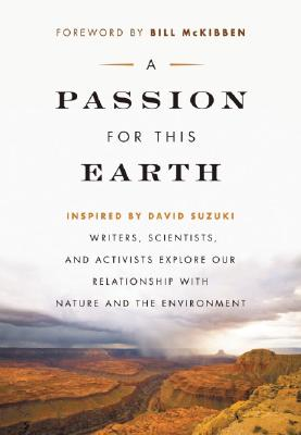 A Passion for This Earth: Writers, Scientists, and Activists Explore Our Relationship with Nature and the Environment (David Suzuki Foundation Series)
