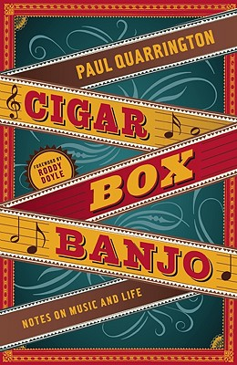Cigar Box Banjo: Notes on Music and Life, Quarrington, Paul
