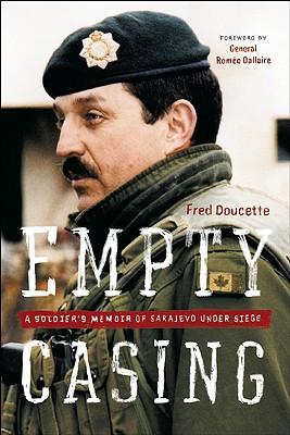 Empty Casing: A Soldier's Memoir of Sarajevo Under Siege, Doucette, Fred