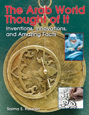 The Arab World Thought of It: Inventions, Innovations, and Amazing Facts (We Thought of It), Hussain, Saima S.