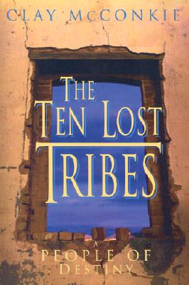 The Ten Lost Tribes: A People of Destiny: An Account of the Assyrian Conquest and Israelite Captivity, Clay McConkie