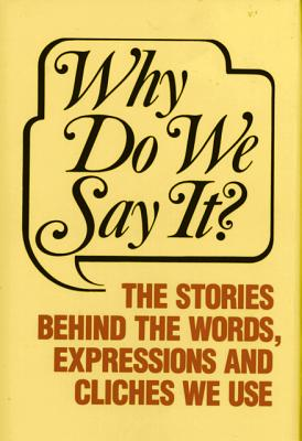 Image for Why Do We Say It: The Stories Behind the Words, Expressions and Cliches We Use
