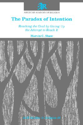 The Paradox of Intention: Reaching the Goal by Giving Up the Attempt to Reach It (AAR Studies in Religion), Shaw, Marvin C.
