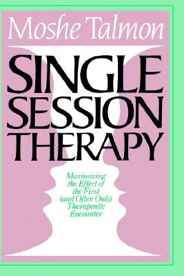Single-Session Therapy: Maximizing the Effect of the First (and Often Only) Therapeutic Encounter, Talmon, Moshe