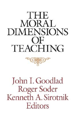 The Moral Dimensions of Teaching, Goodlad, John I. [editor]; Soder, Roger [editor]; Siotnik, Kenneth A. [editor]