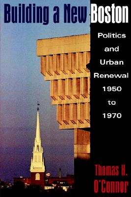Image for Building A New Boston: Politics and Urban Renewal, 1950-1970