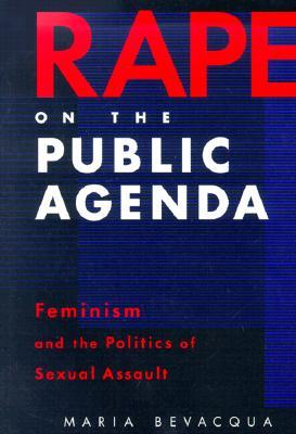 Rape on the Public Agenda: Feminism and the Politics of Sexual Assault, Bevacqua, Maria