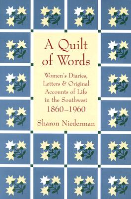 A Quilt of Words: Women's Diaries Letters & Original Accounts of Life in the Southwest, 1860-1960, Sharon Niederman