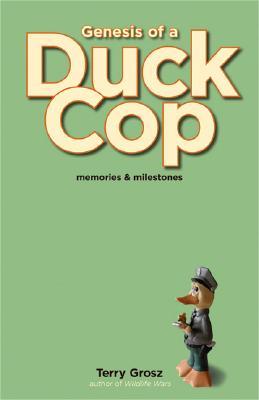 Genesis of a Duck Cop: Memories and Milestones, Terry Grosz