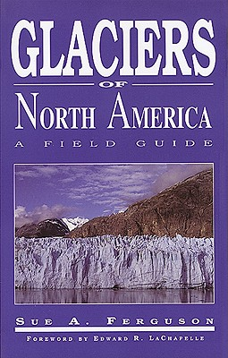 Glaciers of North America: A Field Guide, Ferguson, Sue A.