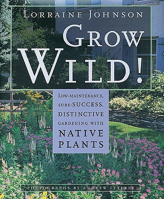 Image for Grow Wild!: Low-Maintenance, Sure-Success, Distinctive Gardening with Native Plants