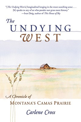 The Undying West: A Chronicle of Montana's Camas Prairie, Cross, Carlene