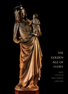 Image for Golden Age of Ivory: Gothic Carvings in North American Collections