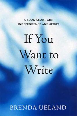 If You Want to Write: A Book about Art, Independence and Spirit, BRENDA UELAND