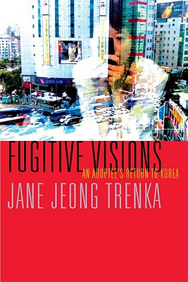 Fugitive Visions: An Adoptee's Return to Korea, Jane Jeong Trenka  (Author)