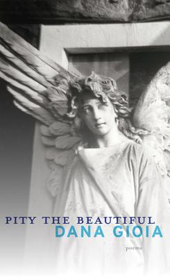 Pity the Beautiful: Poems, Dana Gioia