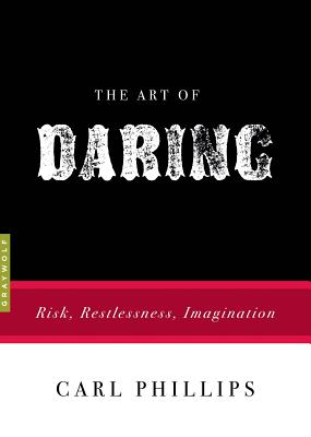 The Art of Daring: Risk, Restlessness, Imagination, Carl Phillips