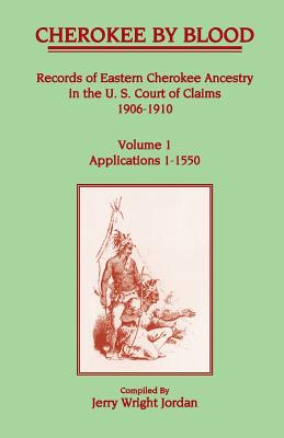 Image for Cherokee by Blood: Volume 1, Records of Eastern Cherokee Ancestry in the U. S. Court of Claims 1906-1910, Applications 1-1550