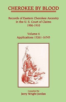 Image for Cherokee by Blood: Volume 6, Records of Eastern Cherokee Ancestry in the U. S. Court of Claims 1906-1910, Applications 13261-16745