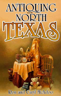 Image for Antiquing in North Texas: A Guide to Antique Shops, Malls, and Flea Markets