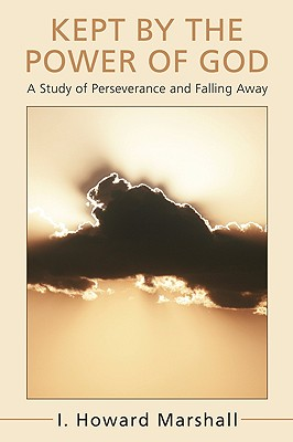 Kept by the Power of God : A Study of Perseverance and Falling Away, Marshall, I. Howard