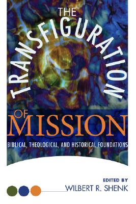 The Transfiguration of Mission: Biblical, Theological & Historical Foundations (Institute of Mennonite Studies, Missionary Studies), Wilbert R. Shenk (Editor)