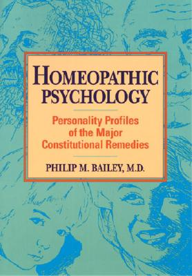 Homeopathic Psychology : Personality Profiles of the Major Constitutional Remedies, PHILIP M. BAILEY