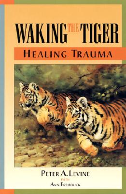 Waking the Tiger : Healing Trauma : The Innate Capacity to Transform Overwhelming Experiences, Peter A. Levine, Ann Frederick