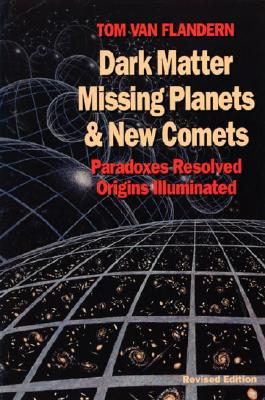 Dark Matter, Missing Planets and New Comets: Paradoxes Resolved, Origins Illuminated, Tom Van Flandern