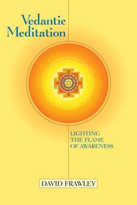 Vedantic Meditation: Lighting the Flame of Awareness, Frawley, David