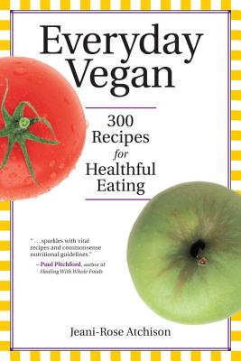 Everyday Vegan: 300 Recipes for Healthful Eating, Atchison, Jeani-Rose