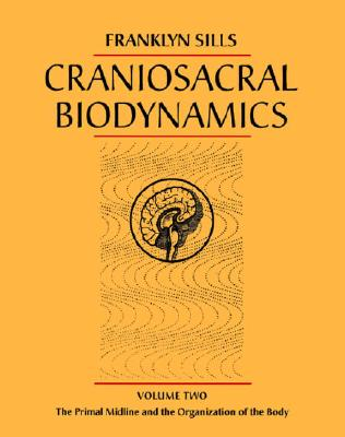 Craniosacral Biodynamics, Volume Two: The Primal Midline and the Organization of the Body, Sills, Franklyn