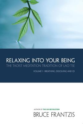 Relaxing into Your Being: The Taoist Meditation Tradition of Lao Tse, Volume 1 (Water Method of Taoist Meditation), Frantzis, Bruce