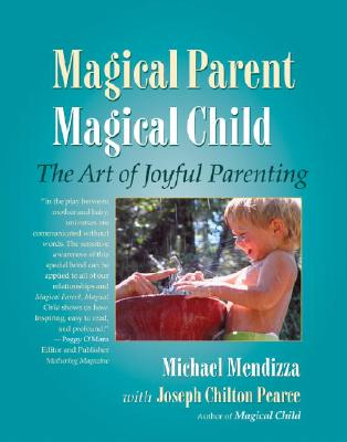 Magical Parent Magical Child: The Art of Joyful Parenting, Mendizza, Michael; Pearce, Joseph Chilton