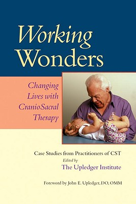 Working Wonders: Changing Lives with CranioSacral Therapy, Upledger, John E.