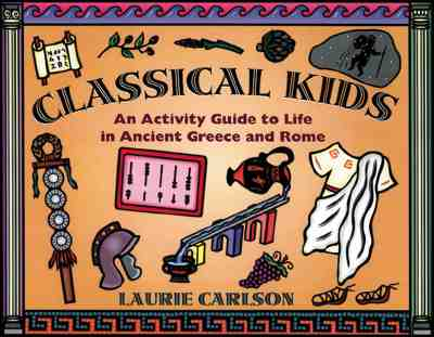 Classical Kids: An Activity Guide to Life in Ancient Greece and Rome (Hands-On History), Carlson, Laurie