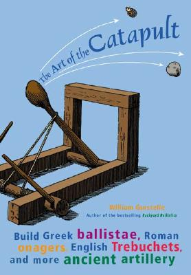 The Art of the Catapult: Build Greek Ballistae, Roman Onagers, English Trebuchets, and More Ancient Artillery, Gurstelle, William
