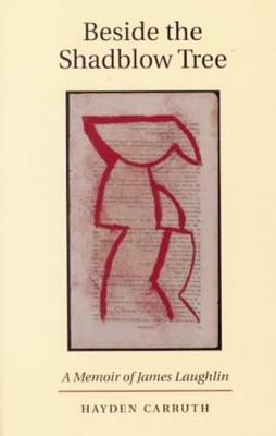 Beside the Shadblow Tree: A Memoir of James Laughlin, Carruth, Hayden