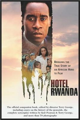 Hotel Rwanda: Bringing The True Story Of An African Hero To Film:  The Official Copmanion Book Including Essays on the History of the Genocide, the Complete Screenplay, George, Terry