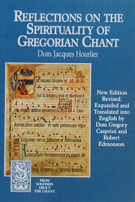 Reflections on the Spirituality of Gregorian Chant (From Solesmes about the Chant), Dom Jacques Hourlier