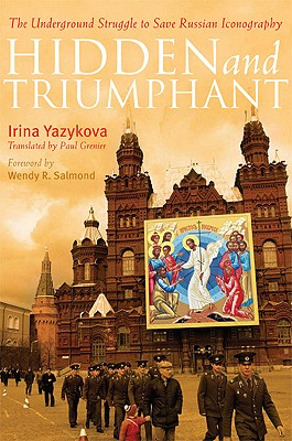 Hidden and Triumphant: The Underground Struggle to Save Russian Iconography, Irina Yazykova