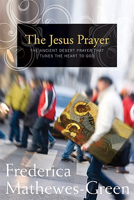 The Jesus Prayer : The Ancient Desert Prayer that Tunes the Heart to God, FREDERICA MATHEWES-GREEN