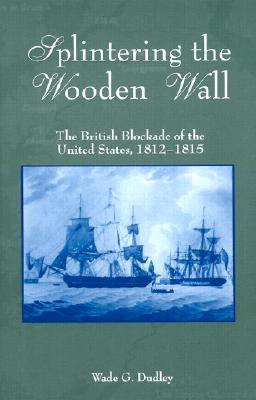 Image for Splintering the Wooden Wall : The British Blockade of the United States, 1812-1815