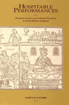 Hospitable Performances: Dramatic Genre and Cultural Practices in Early Modern England, Daryl W Palmer