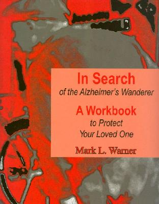 In Search of the Alzheimer's Wanderer: A Workbook to Protect Your Loved One, Warner, Mark